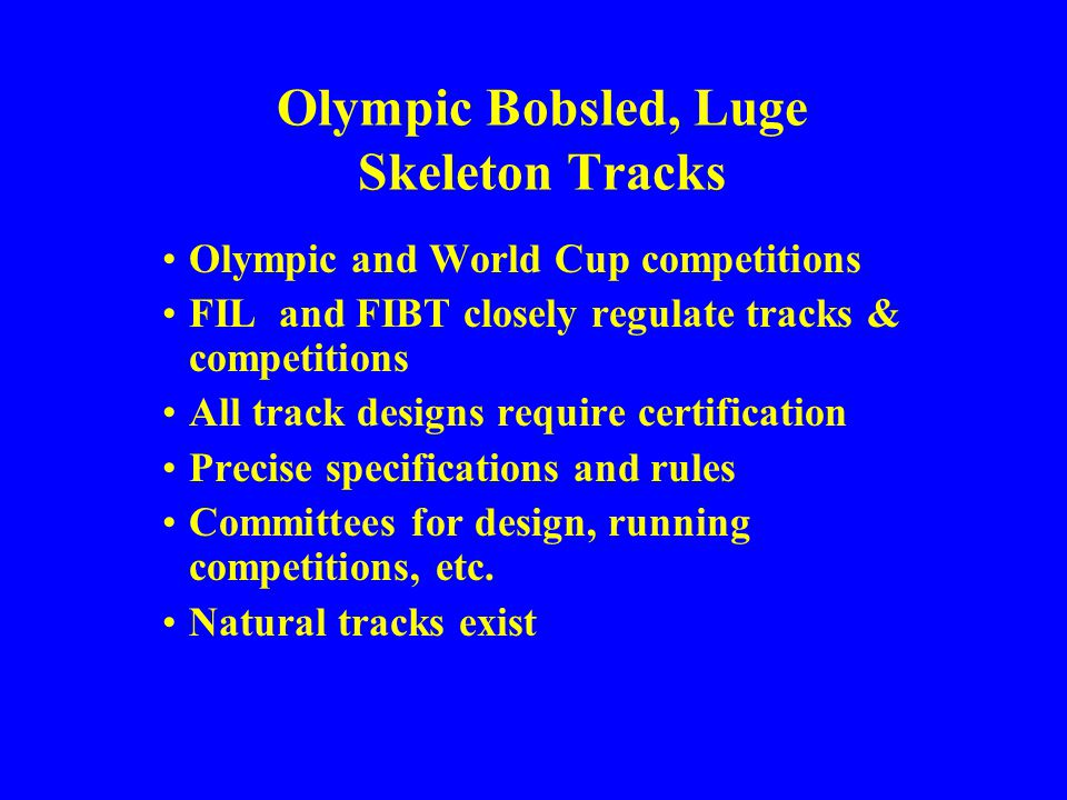 Olympic Bobsled, Luge Skeleton Tracks Olympic and World Cup competitions FIL and FIBT closely regulate tracks & competitions All track designs require certification Precise specifications and rules Committees for design, running competitions, etc.