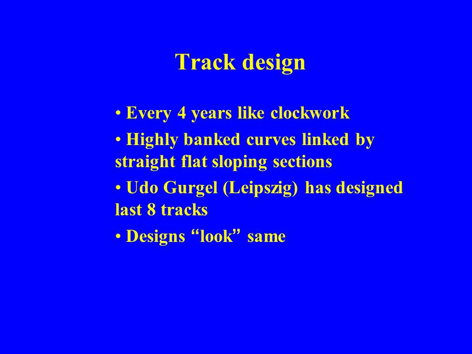 Track design Every 4 years like clockwork Highly banked curves linked by straight flat sloping sections Udo Gurgel (Leipszig) has designed last 8 trac