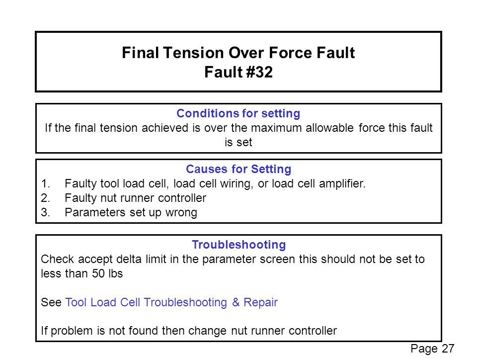 Final Tension Over Force Fault Fault #32 Conditions for setting If the final tension achieved is over the maximum allowable force this fault is set Troubleshooting Check accept delta limit in the parameter screen this should not be set to less than 50 lbs See Tool Load Cell Troubleshooting & Repair If problem is not found then change nut runner controller Causes for Setting 1.Faulty tool load cell, load cell wiring, or load cell amplifier.