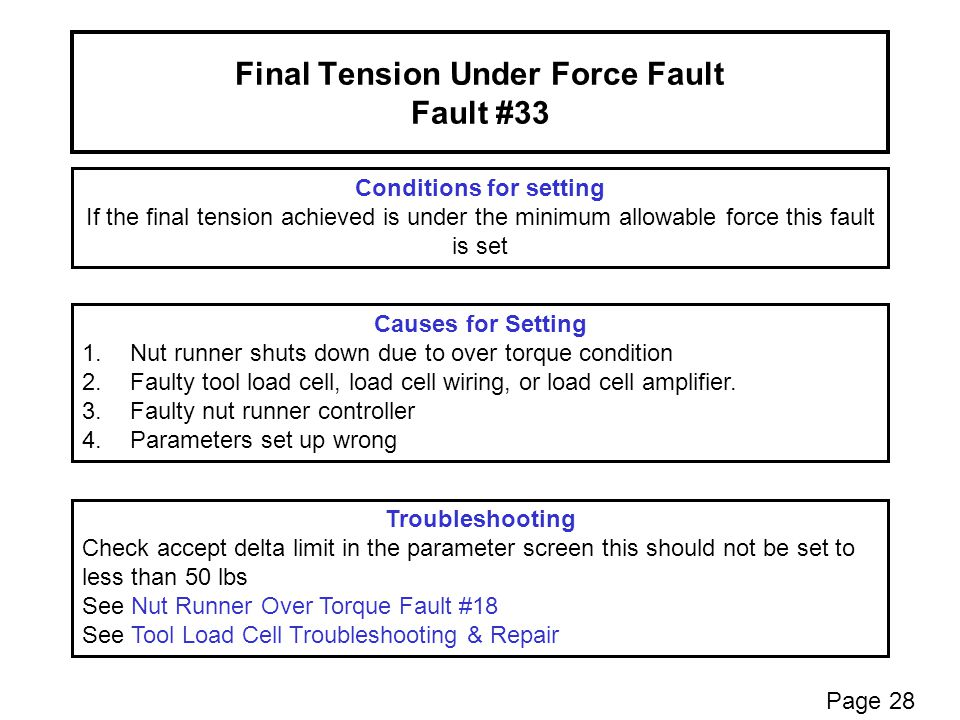 Final Tension Under Force Fault Fault #33 Conditions for setting If the final tension achieved is under the minimum allowable force this fault is set Troubleshooting Check accept delta limit in the parameter screen this should not be set to less than 50 lbs See Nut Runner Over Torque Fault #18 See Tool Load Cell Troubleshooting & Repair Causes for Setting 1.Nut runner shuts down due to over torque condition 2.Faulty tool load cell, load cell wiring, or load cell amplifier.