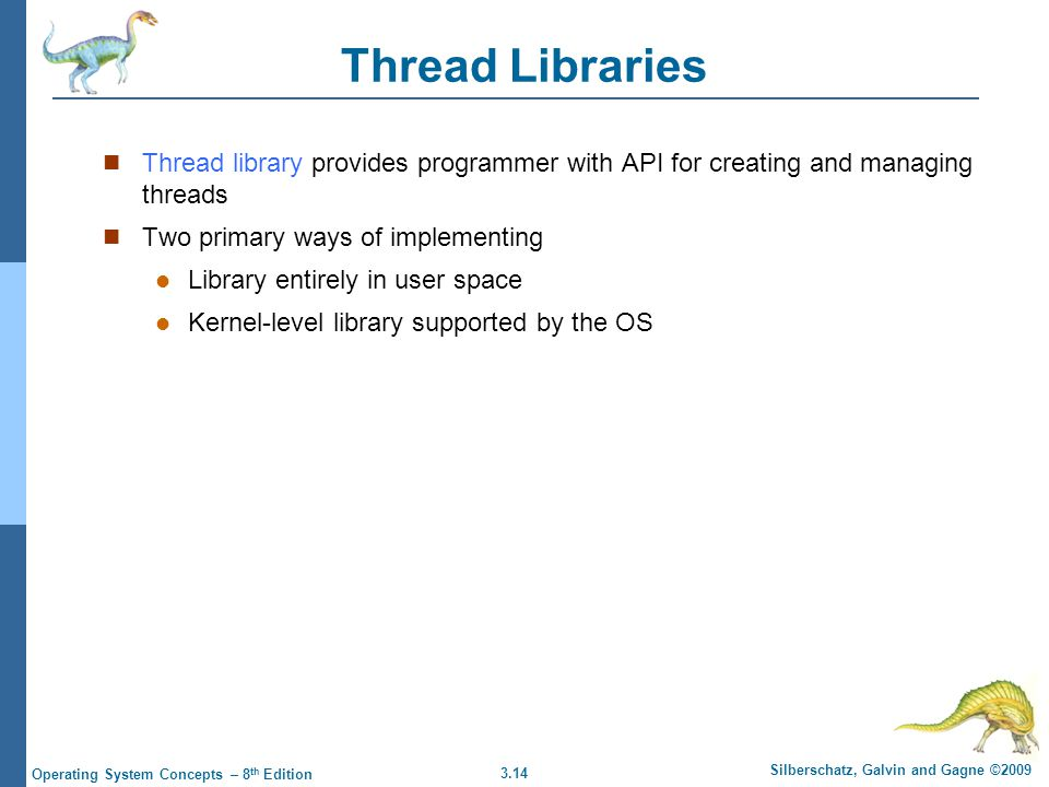3.14 Silberschatz, Galvin and Gagne ©2009 Operating System Concepts – 8 th Edition Thread Libraries Thread library provides programmer with API for creating and managing threads Two primary ways of implementing Library entirely in user space Kernel-level library supported by the OS