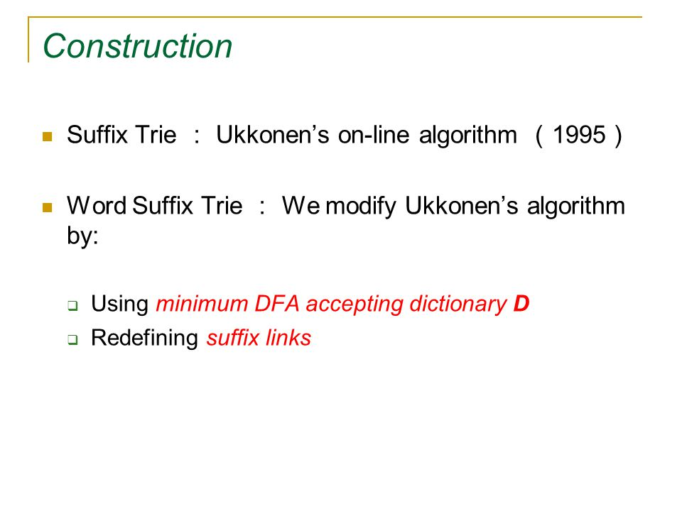 Construction Suffix Trie : Ukkonen's on-line algorithm ( 1995 ) Word Suffix Trie : We modify Ukkonen's algorithm by:  Using minimum DFA accepting dictionary D  Redefining suffix links
