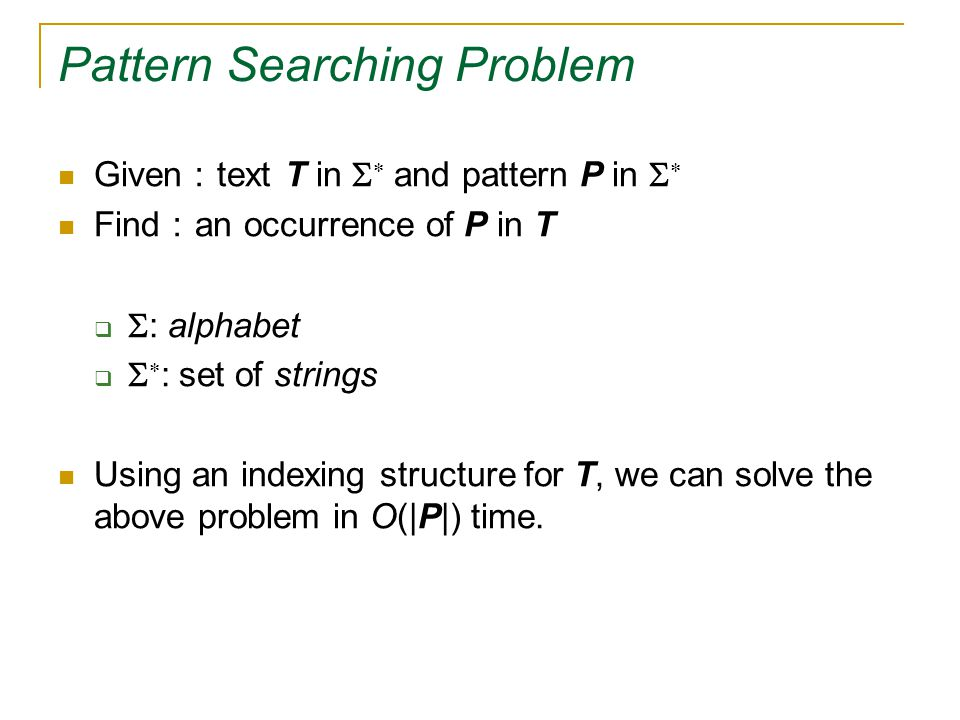 Pattern Searching Problem Given : text T in   and pattern P in   Find : an occurrence of P in T   : alphabet    : set of strings Using an indexing structure for T, we can solve the above problem in O(|P|) time.