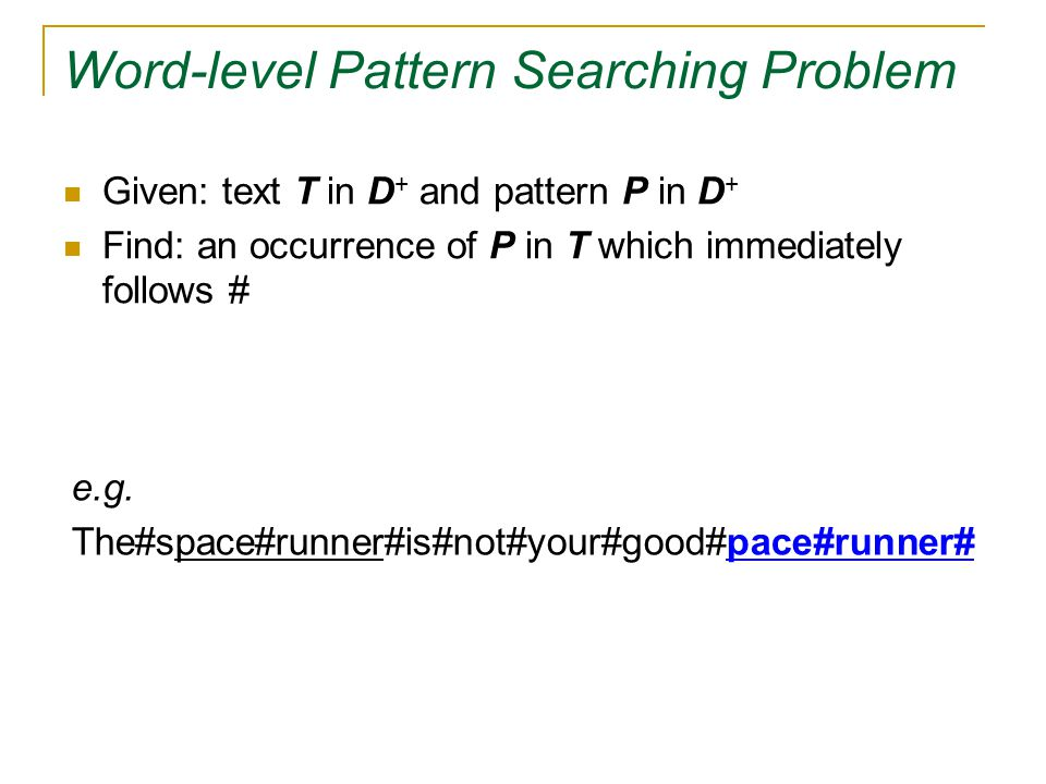 Word-level Pattern Searching Problem Given: text T in D + and pattern P in D + Find: an occurrence of P in T which immediately follows # e.g.