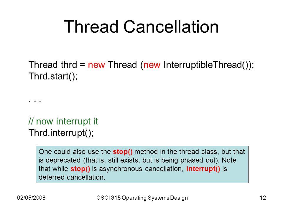 02/05/2008CSCI 315 Operating Systems Design12 Thread Cancellation Thread thrd = new Thread (new InterruptibleThread()); Thrd.start();...
