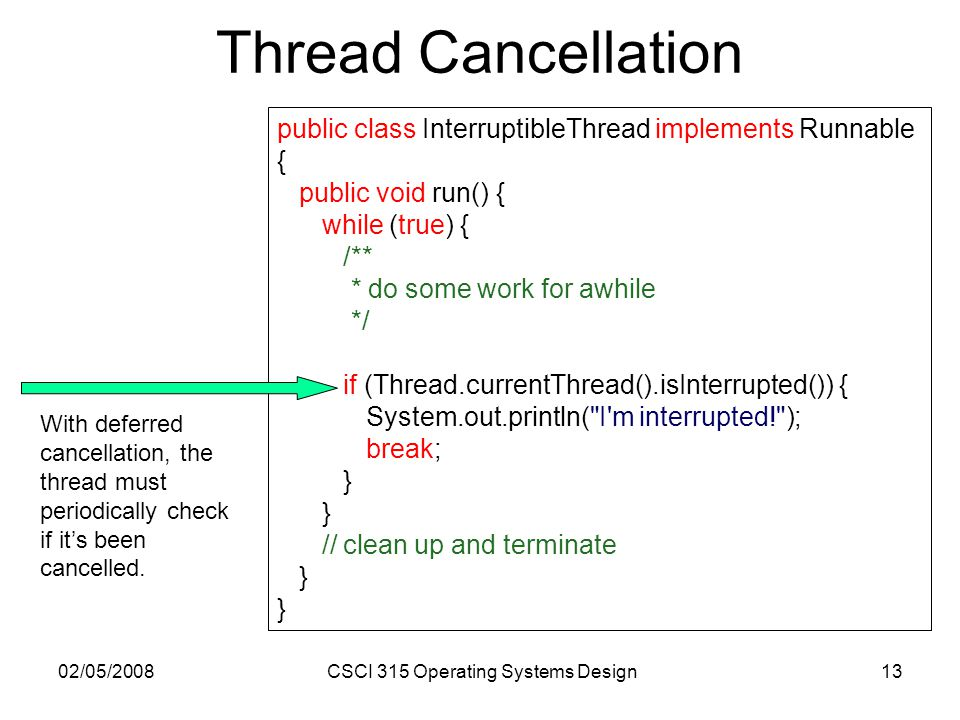 02/05/2008CSCI 315 Operating Systems Design13 Thread Cancellation public class InterruptibleThread implements Runnable { public void run() { while (tr