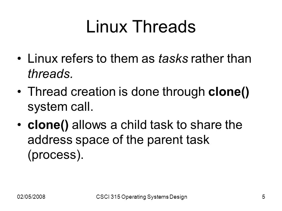 02/05/2008CSCI 315 Operating Systems Design5 Linux Threads Linux refers to them as tasks rather than threads. Thread creation is done through clone()