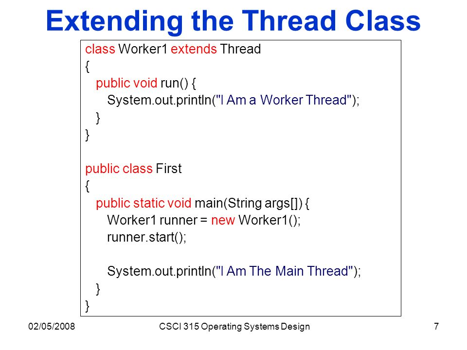 02/05/2008CSCI 315 Operating Systems Design7 Extending the Thread Class class Worker1 extends Thread { public void run() { System.out.println(