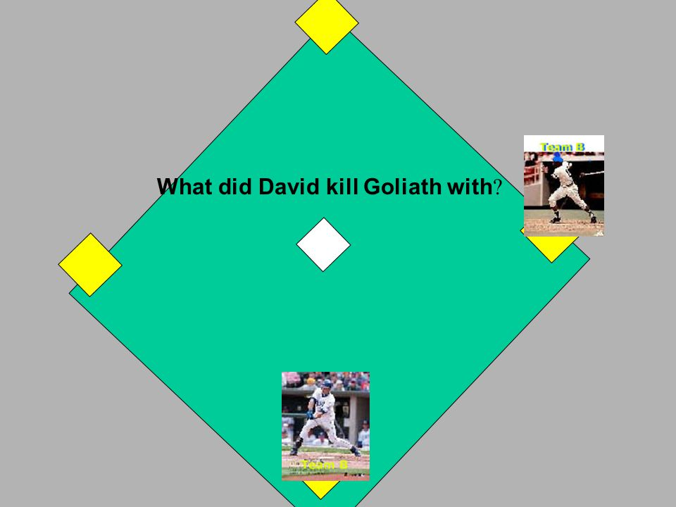 David killed the giant, Goliath. Take one base. If incorrect, A Team takes a turn. OUT! NEXT