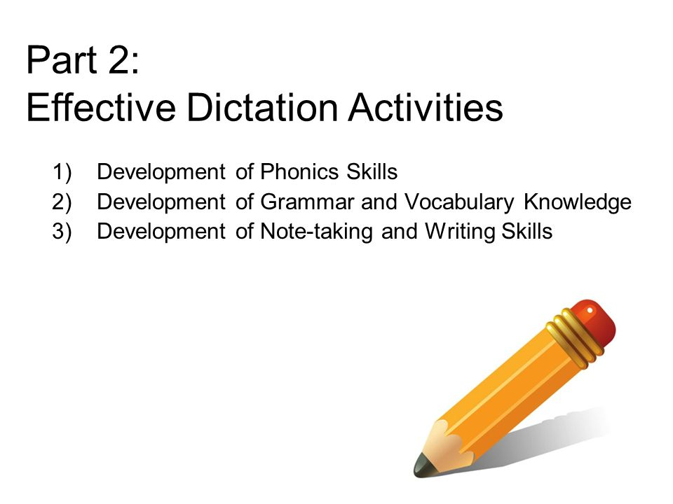 1)Development of Phonics Skills 2)Development of Grammar and Vocabulary Knowledge 3)Development of Note-taking and Writing Skills Part 2: Effective Dictation Activities