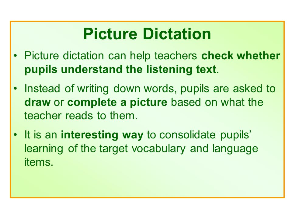 Picture Dictation Picture dictation can help teachers check whether pupils understand the listening text.