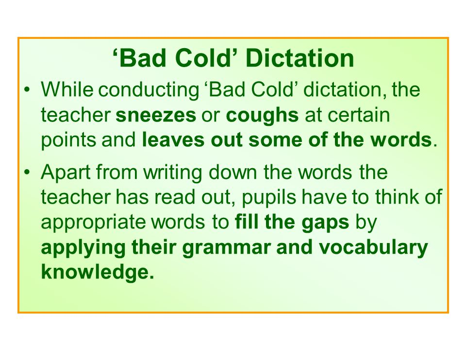 'Bad Cold' Dictation While conducting 'Bad Cold' dictation, the teacher sneezes or coughs at certain points and leaves out some of the words.