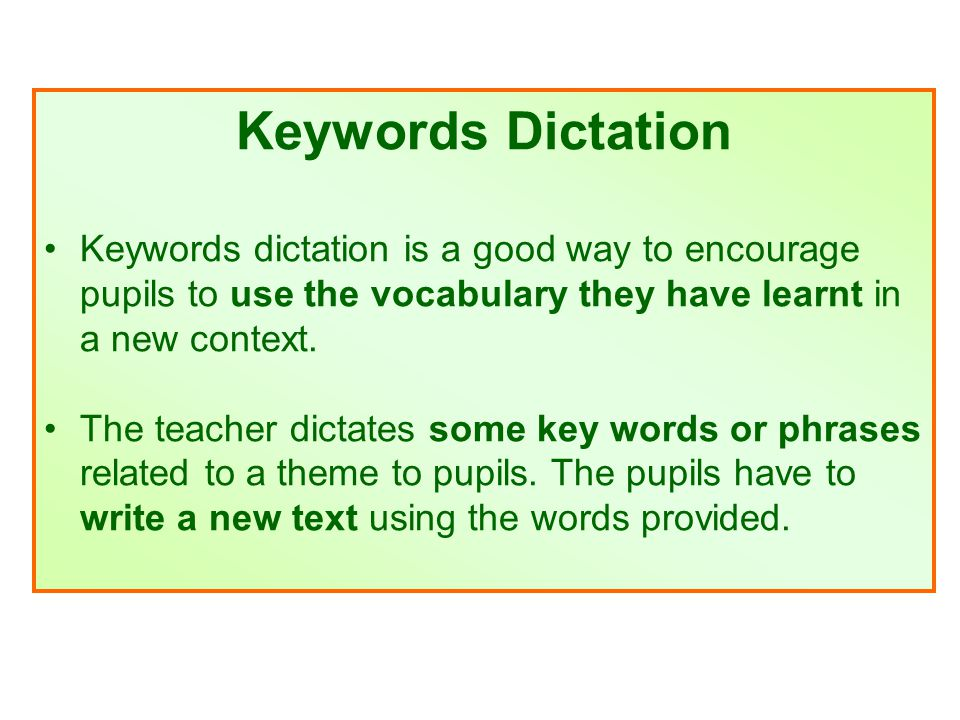 Keywords Dictation Keywords dictation is a good way to encourage pupils to use the vocabulary they have learnt in a new context.