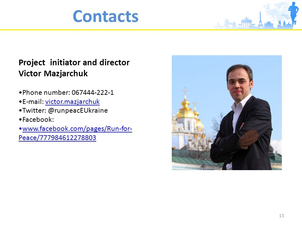 Project initiator and director Victor Mazjarchuk Phone number: 067444-222-1 E-mail: victor.mazjarchuk Twitter: @runpeacEUkraine Facebook: www.facebook.com/pages/Run-for- Peace/777984612278803 13 Contacts