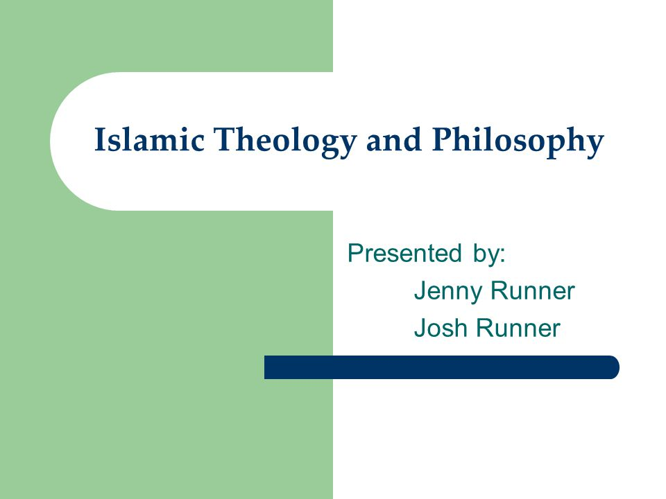 Islamic Theology and Philosophy Presented by: Jenny Runner Josh Runner