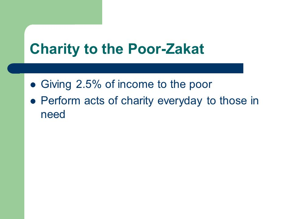 Charity to the Poor-Zakat Giving 2.5% of income to the poor Perform acts of charity everyday to those in need
