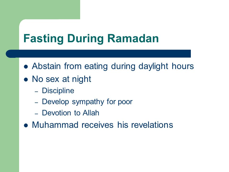 Fasting During Ramadan Abstain from eating during daylight hours No sex at night – Discipline – Develop sympathy for poor – Devotion to Allah Muhammad receives his revelations
