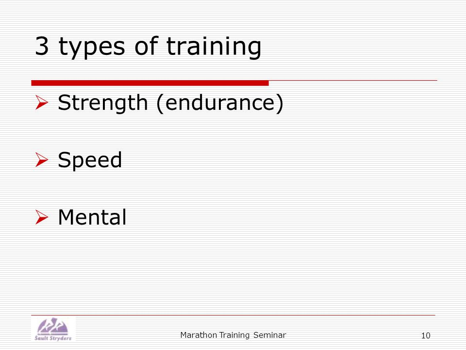 Marathon Training Seminar 10 3 types of training  Strength (endurance)  Speed  Mental