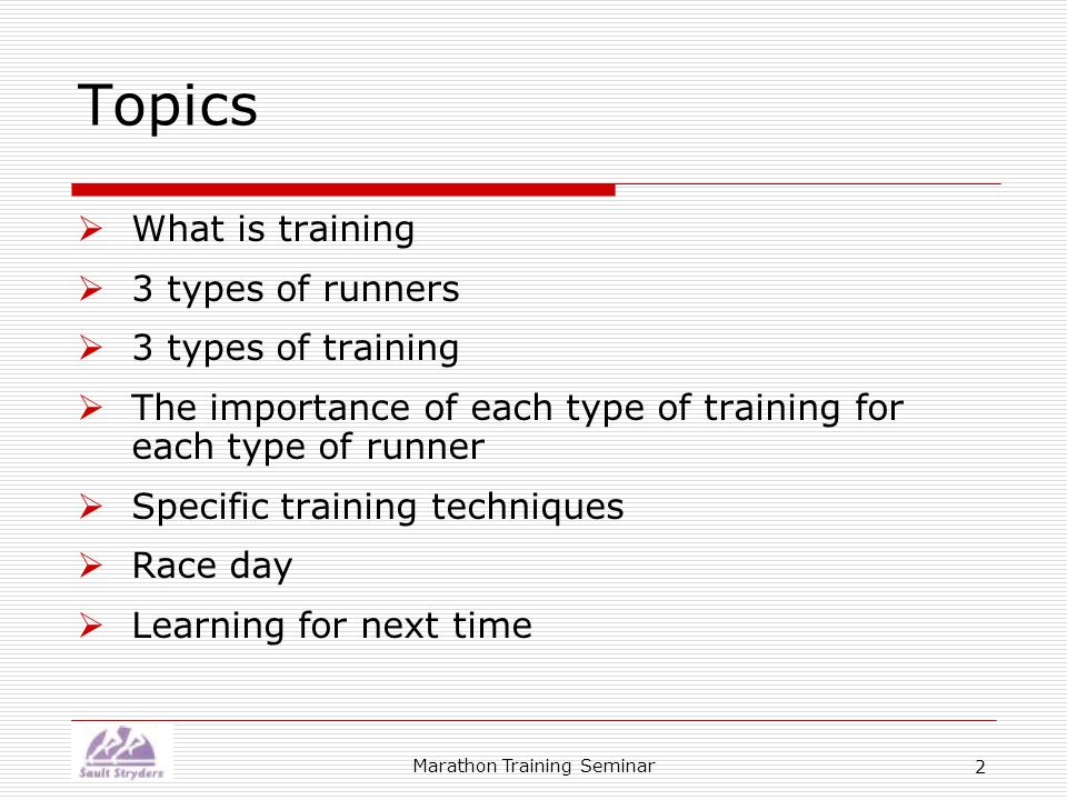 Marathon Training Seminar 2 Topics  What is training  3 types of runners  3 types of training  The importance of each type of training for each type of runner  Specific training techniques  Race day  Learning for next time
