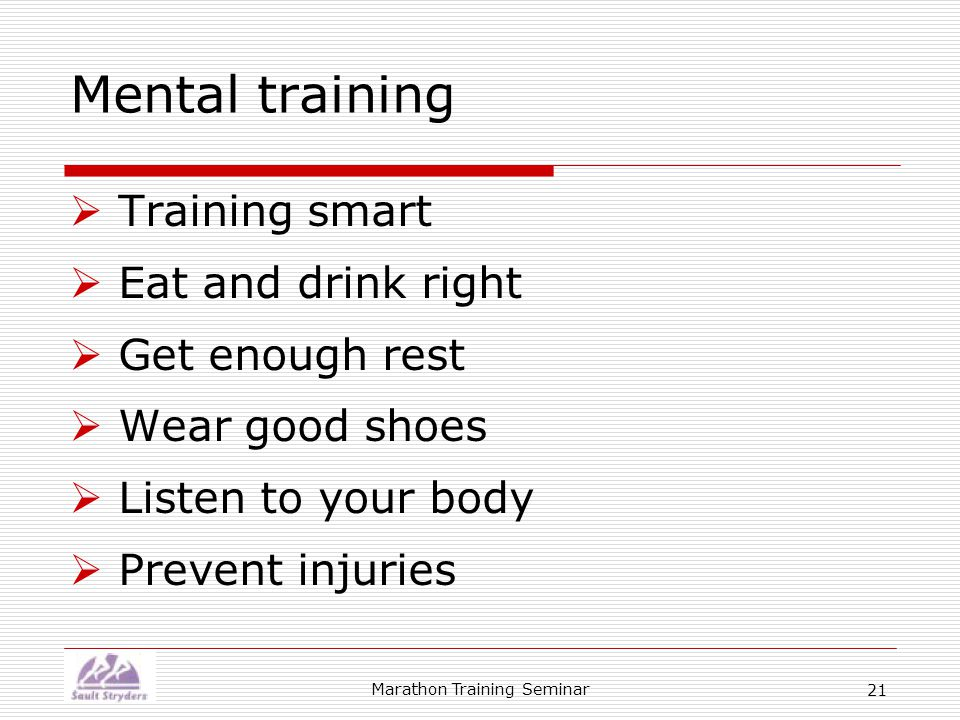 Marathon Training Seminar 21 Mental training  Training smart  Eat and drink right  Get enough rest  Wear good shoes  Listen to your body  Prevent injuries