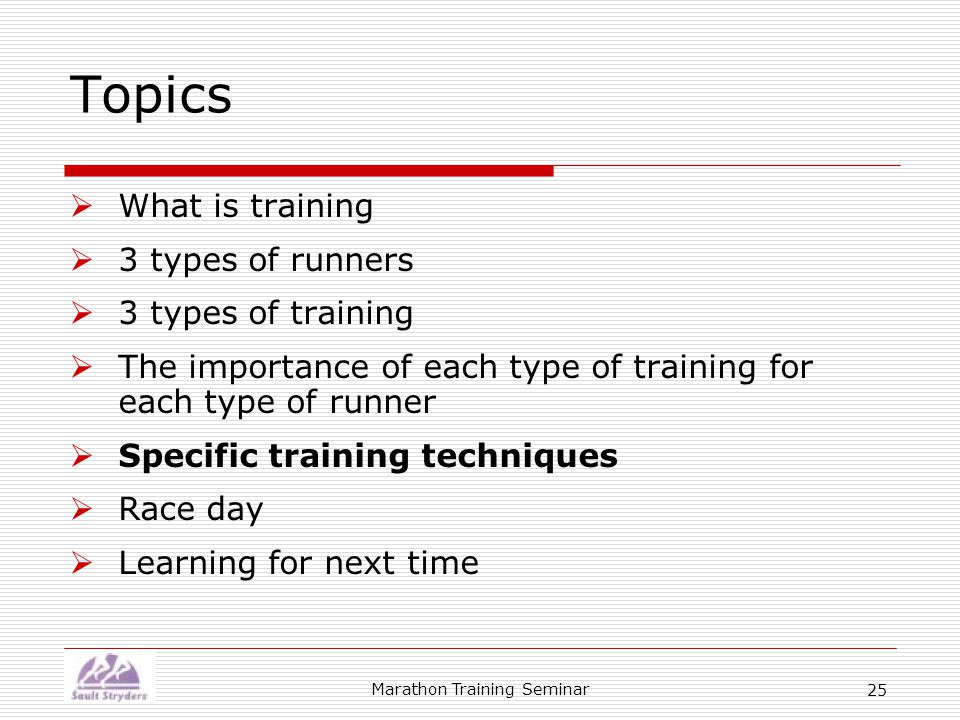 Marathon Training Seminar 25 Topics  What is training  3 types of runners  3 types of training  The importance of each type of training for each type of runner  Specific training techniques  Race day  Learning for next time