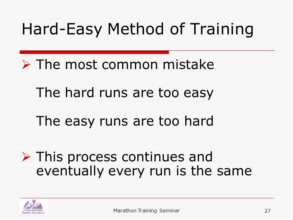 Marathon Training Seminar 27 Hard-Easy Method of Training  The most common mistake The hard runs are too easy The easy runs are too hard  This process continues and eventually every run is the same
