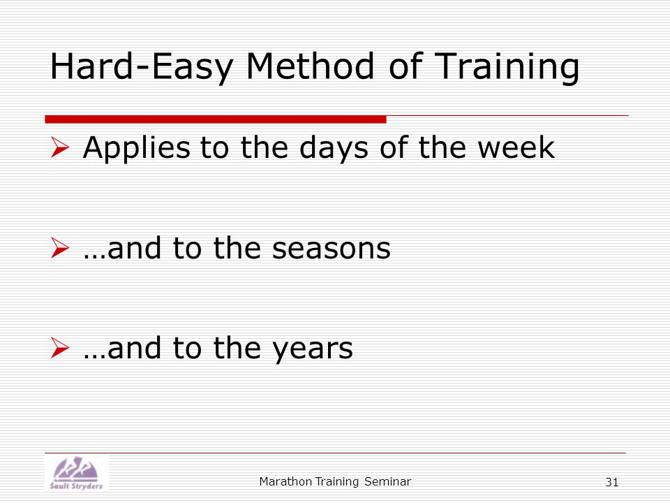 Marathon Training Seminar 31 Hard-Easy Method of Training  Applies to the days of the week  …and to the seasons  …and to the years