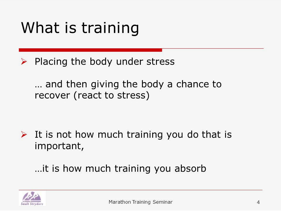 Marathon Training Seminar 4 What is training  Placing the body under stress … and then giving the body a chance to recover (react to stress)  It is not how much training you do that is important, …it is how much training you absorb