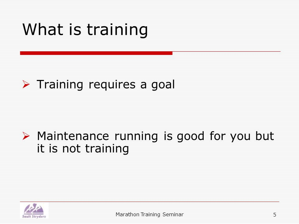 Marathon Training Seminar 5 What is training  Training requires a goal  Maintenance running is good for you but it is not training