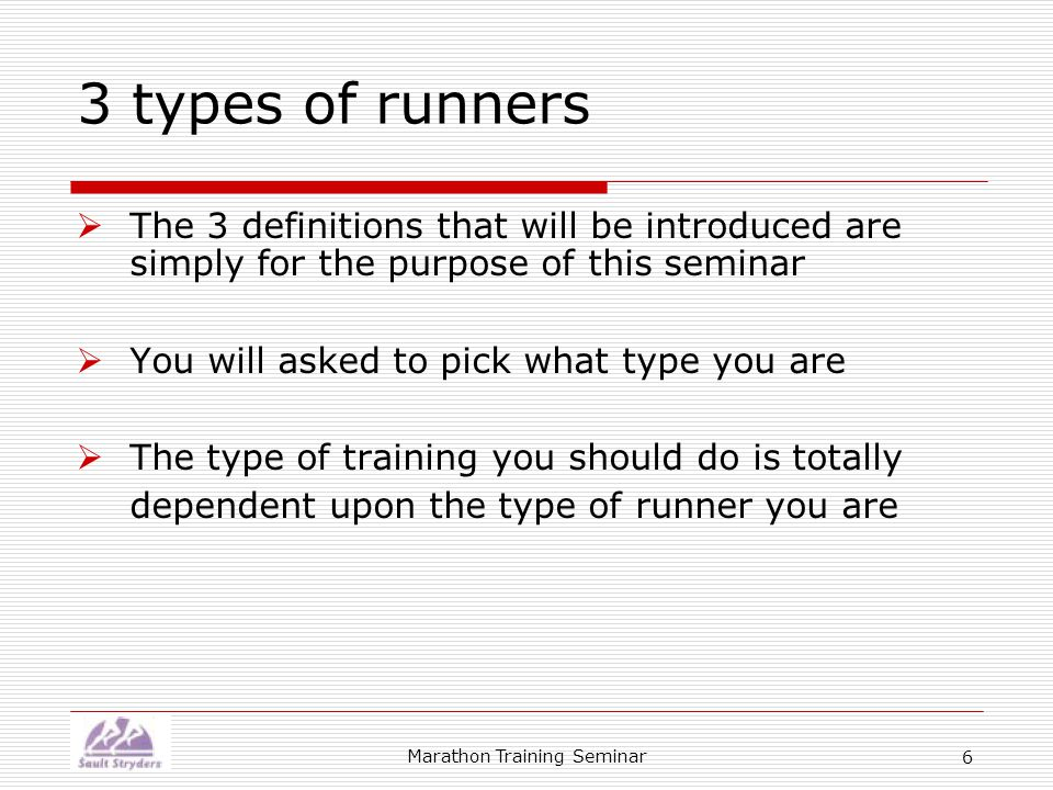 Marathon Training Seminar 6 3 types of runners  The 3 definitions that will be introduced are simply for the purpose of this seminar  You will asked to pick what type you are  The type of training you should do is totally dependent upon the type of runner you are