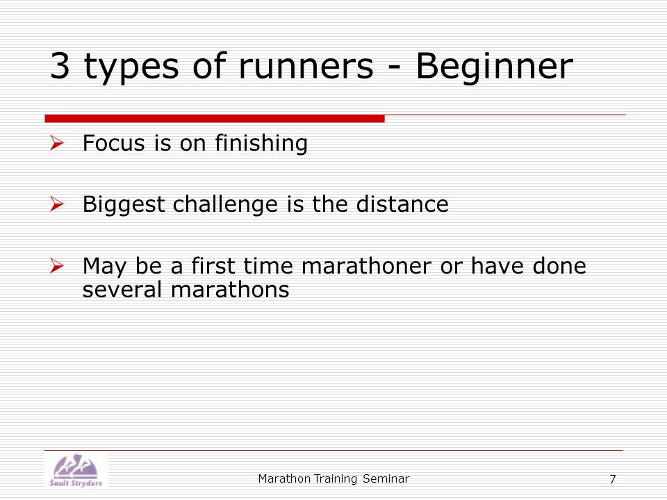Marathon Training Seminar 7 3 types of runners - Beginner  Focus is on finishing  Biggest challenge is the distance  May be a first time marathoner or have done several marathons