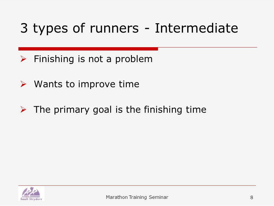 Marathon Training Seminar 9 3 types of runners - Advanced  Has been an intermediate runner for some time  Wants to achieve their highest possible potential  The primary goal is to be the best they can ever be