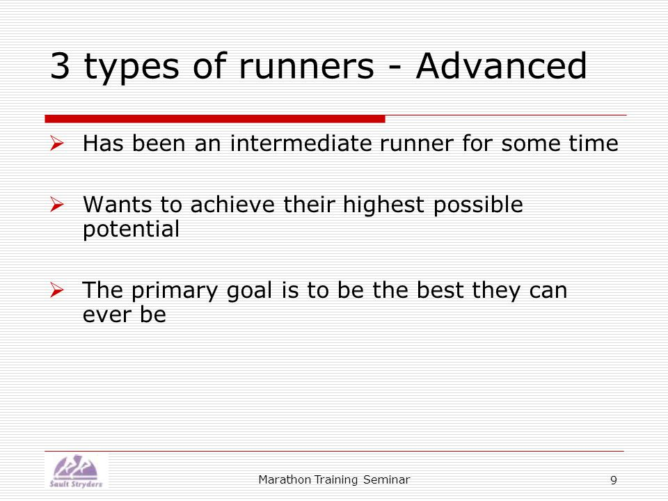Marathon Training Seminar 9 3 types of runners - Advanced  Has been an intermediate runner for some time  Wants to achieve their highest possible potential  The primary goal is to be the best they can ever be