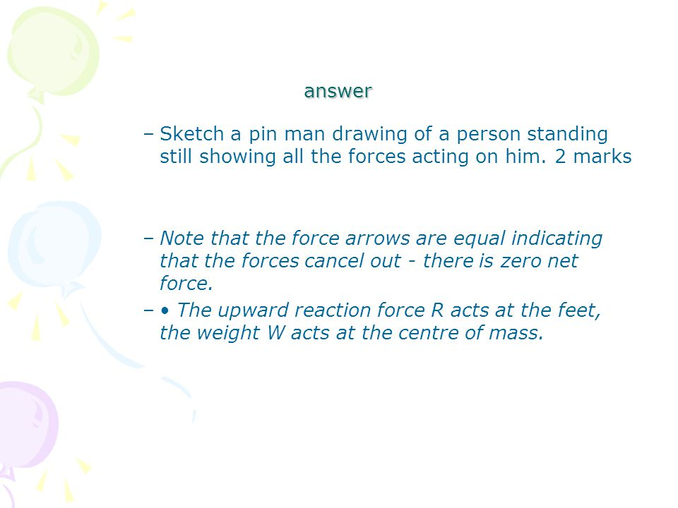 answer –Sketch a pin man drawing of a person standing still showing all the forces acting on him.