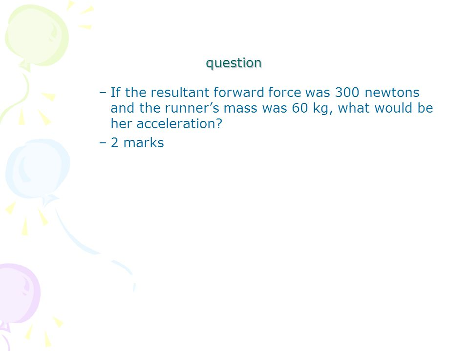 question –If the resultant forward force was 300 newtons and the runner's mass was 60 kg, what would be her acceleration.