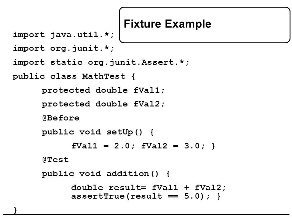 Fixture Example import java.util.*; import org.junit.*; import static org.junit.Assert.*; public class MathTest { protected double fVal1; protected do