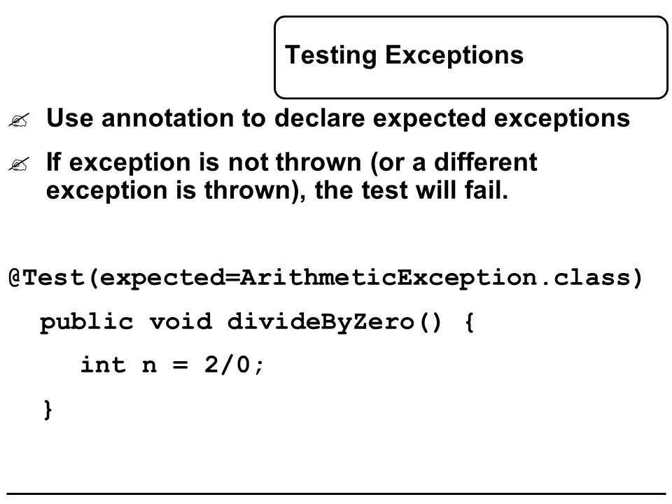 Testing Exceptions  Use annotation to declare expected exceptions  If exception is not thrown (or a different exception is thrown), the test will fa