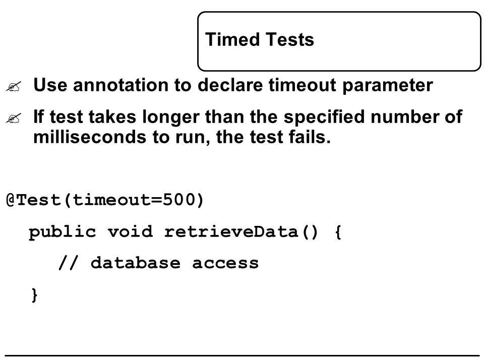 Timed Tests  Use annotation to declare timeout parameter  If test takes longer than the specified number of milliseconds to run, the test fails. @Te