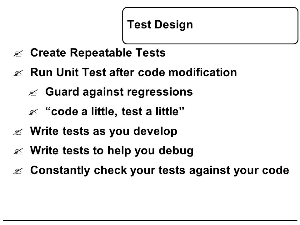 "Test Design  Create Repeatable Tests  Run Unit Test after code modification  Guard against regressions  ""code a little, test a little""  Write tes"