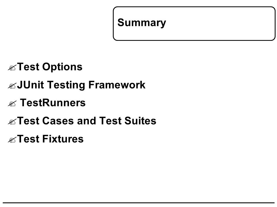 Summary  Test Options  JUnit Testing Framework  TestRunners  Test Cases and Test Suites  Test Fixtures