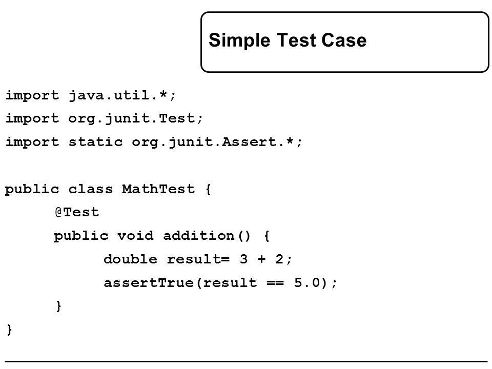 Simple Test Case import java.util.*; import org.junit.Test; import static org.junit.Assert.*; public class MathTest { @Test public void addition() { double result= 3 + 2; assertTrue(result == 5.0); }