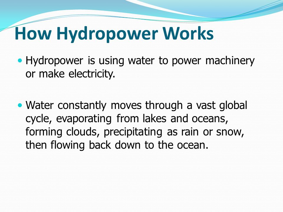 How Hydropower Works Hydropower is using water to power machinery or make electricity. Water constantly moves through a vast global cycle, evaporating
