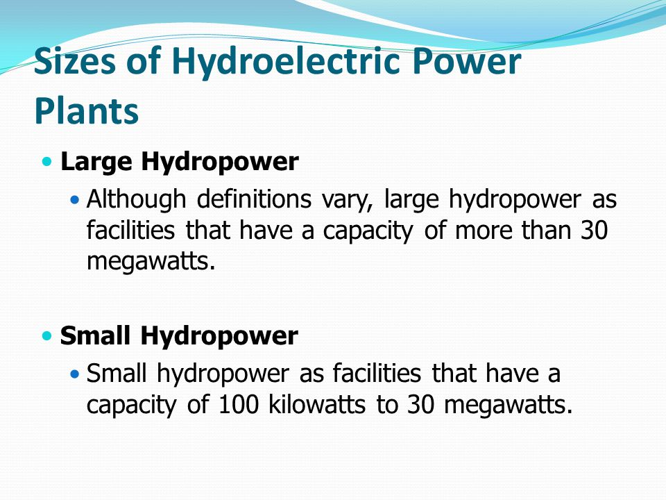 Sizes of Hydroelectric Power Plants Large Hydropower Although definitions vary, large hydropower as facilities that have a capacity of more than 30 me