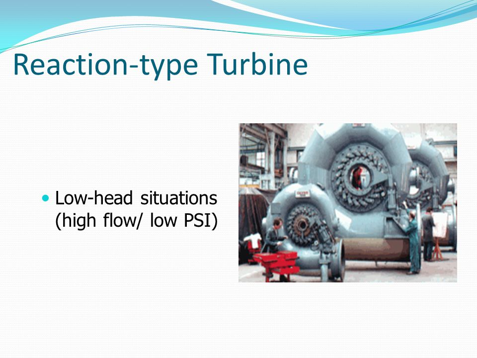 Reaction-type Turbine Low-head situations (high flow/ low PSI)