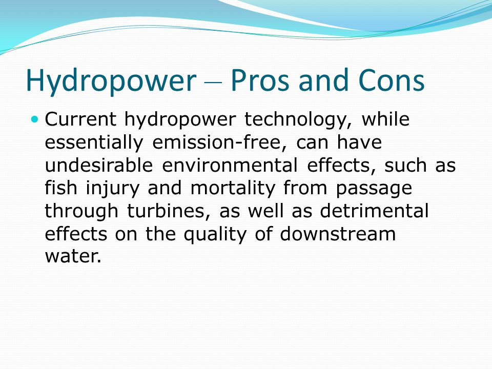 Hydropower – Pros and Cons Current hydropower technology, while essentially emission-free, can have undesirable environmental effects, such as fish in