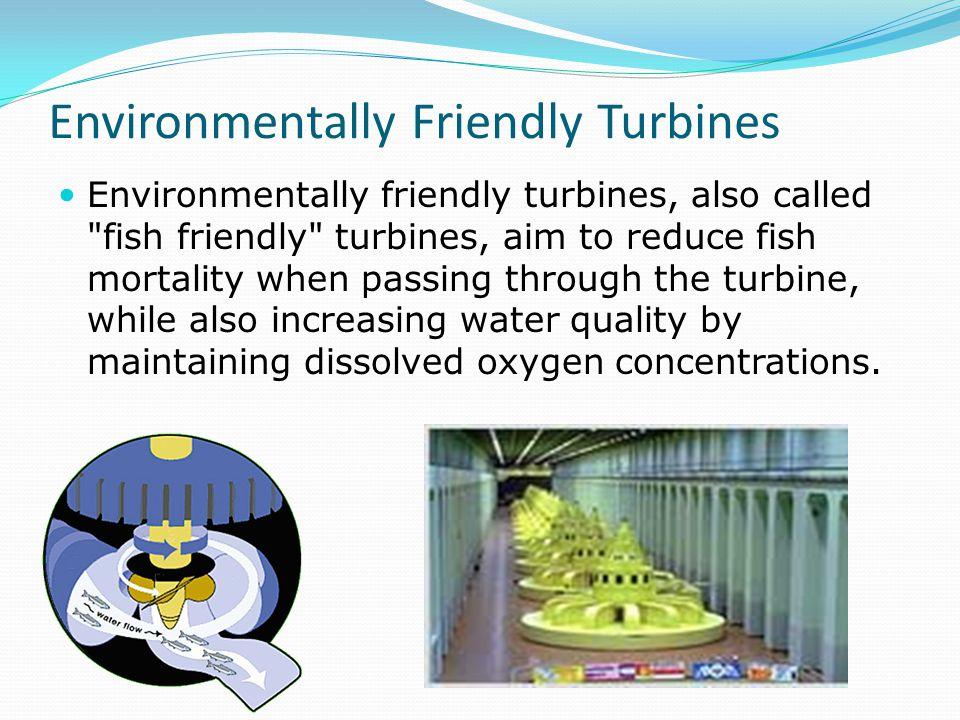 Environmentally Friendly Turbines Environmentally friendly turbines, also called