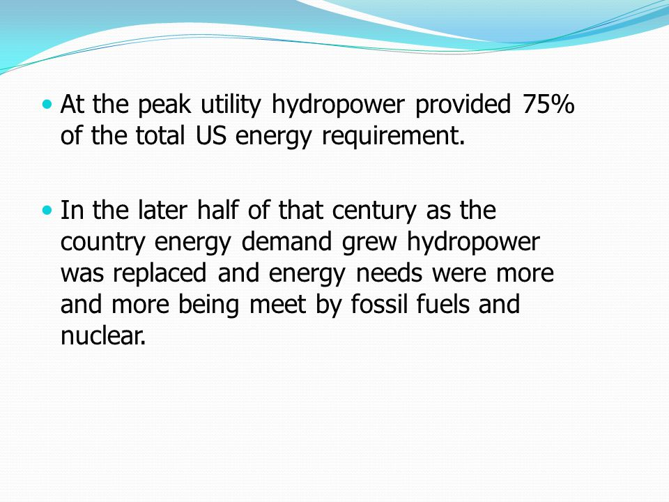 At the peak utility hydropower provided 75% of the total US energy requirement. In the later half of that century as the country energy demand grew hy