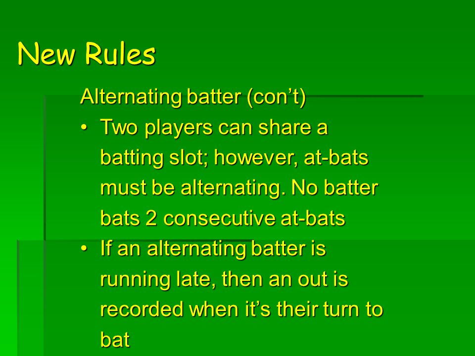 New Rules Alternating batter (con't) Two players can share a batting slot; however, at-bats must be alternating.