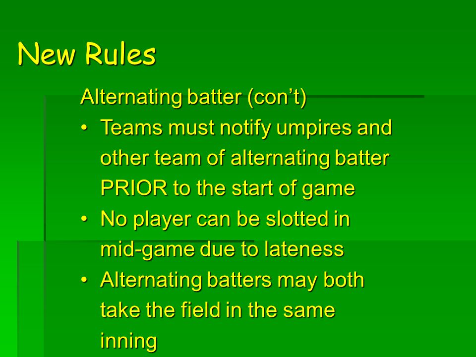 New Rules Alternating batter (con't) Teams must notify umpires and other team of alternating batter PRIOR to the start of gameTeams must notify umpires and other team of alternating batter PRIOR to the start of game No player can be slotted in mid-game due to latenessNo player can be slotted in mid-game due to lateness Alternating batters may both take the field in the same inningAlternating batters may both take the field in the same inning