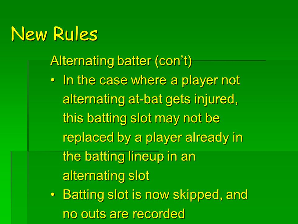 New Rules Alternating batter (con't) In the case where a player not alternating at-bat gets injured, this batting slot may not be replaced by a player already in the batting lineup in an alternating slotIn the case where a player not alternating at-bat gets injured, this batting slot may not be replaced by a player already in the batting lineup in an alternating slot Batting slot is now skipped, and no outs are recordedBatting slot is now skipped, and no outs are recorded